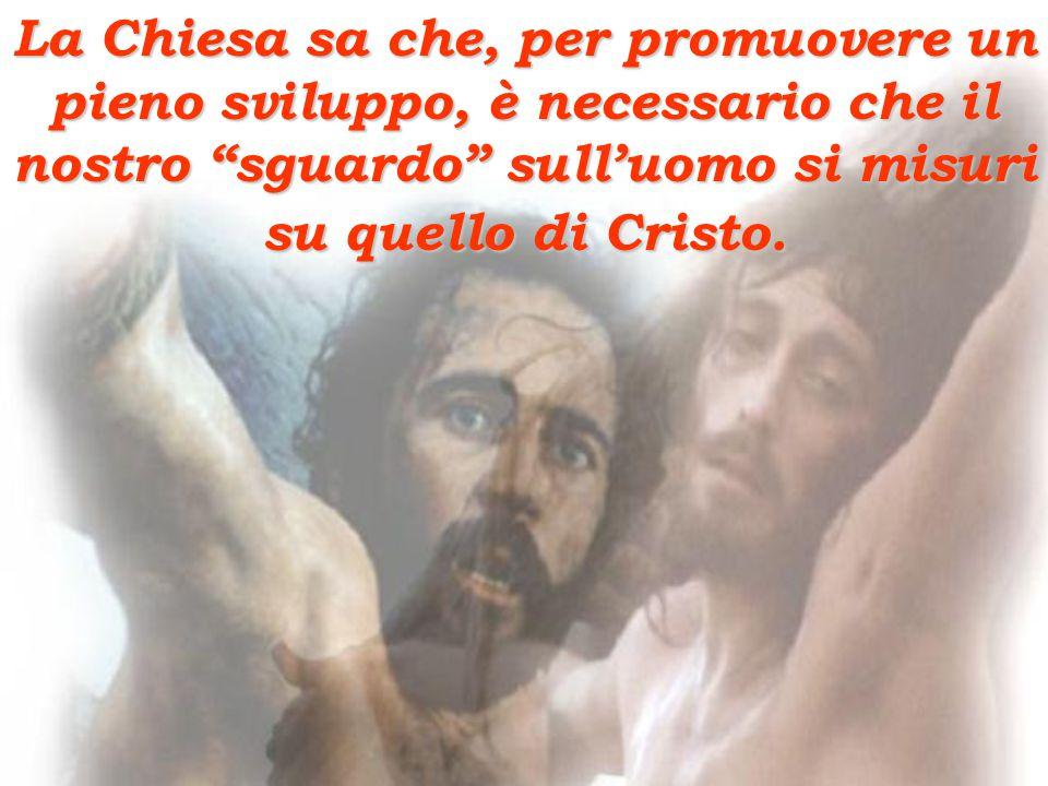 La Chiesa sa che, per promuovere un pieno sviluppo, è necessario che il nostro sguardo sull'uomo si misuri su quello di Cristo.