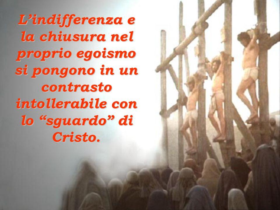 L'indifferenza e la chiusura nel proprio egoismo si pongono in un contrasto intollerabile con lo sguardo di Cristo.