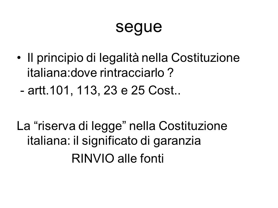 segue Il principio di legalità nella Costituzione italiana:dove rintracciarlo - artt.101, 113, 23 e 25 Cost..