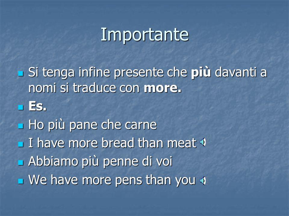 Importante Si tenga infine presente che più davanti a nomi si traduce con more. Es. Ho più pane che carne.