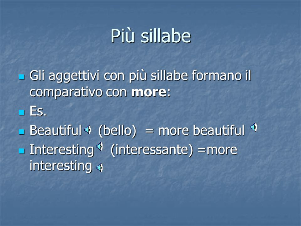 Più sillabe Gli aggettivi con più sillabe formano il comparativo con more: Es. Beautiful (bello) = more beautiful.