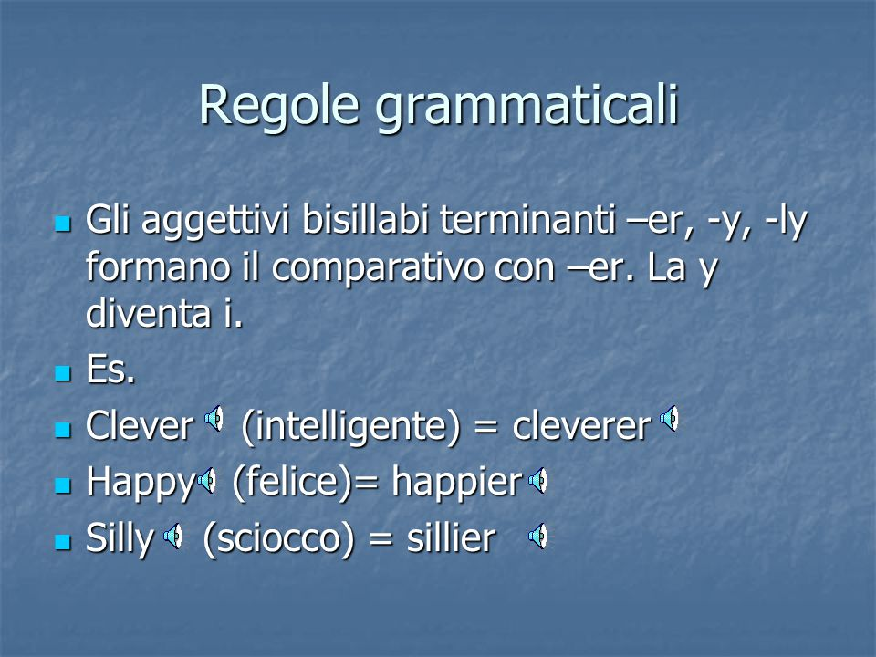 Regole grammaticali Gli aggettivi bisillabi terminanti –er, -y, -ly formano il comparativo con –er. La y diventa i.