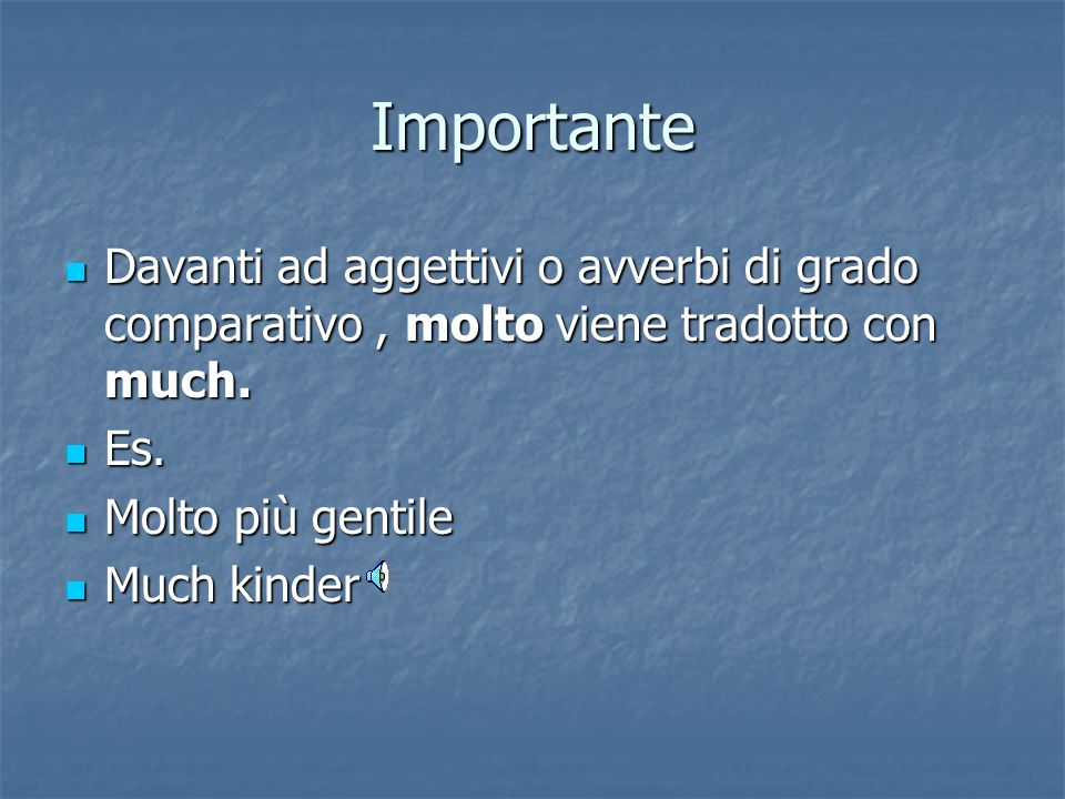 Importante Davanti ad aggettivi o avverbi di grado comparativo , molto viene tradotto con much. Es.