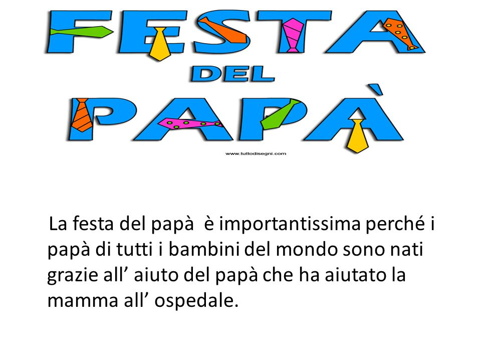 La festa del papà è importantissima perché i papà di tutti i bambini del mondo sono nati grazie all' aiuto del papà che ha aiutato la mamma all' ospedale.