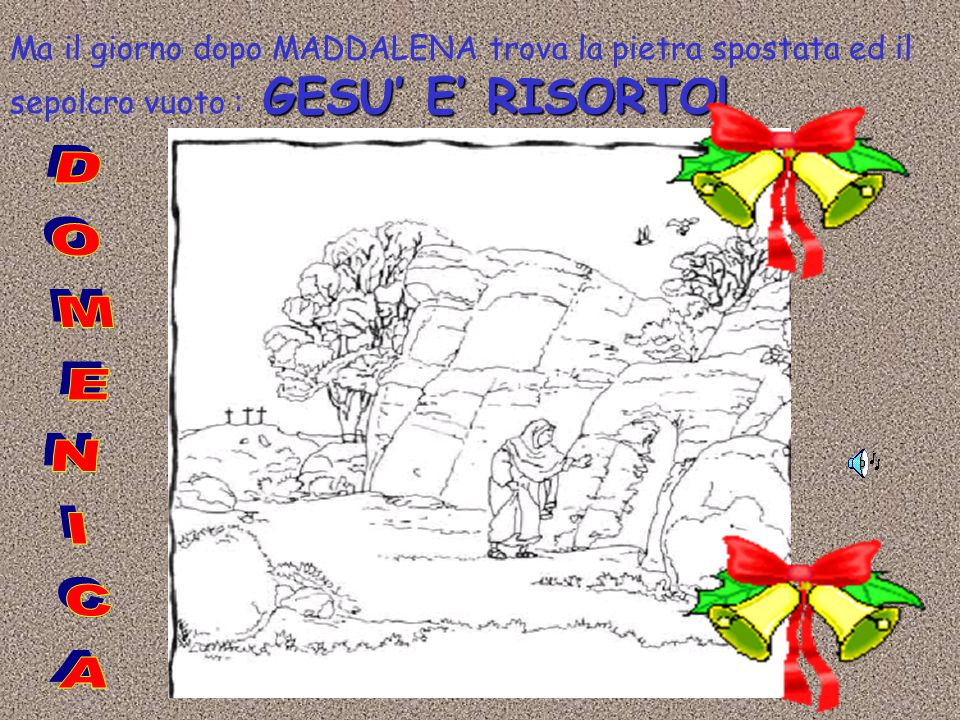 Ma il giorno dopo MADDALENA trova la pietra spostata ed il sepolcro vuoto : GESU' E' RISORTO!