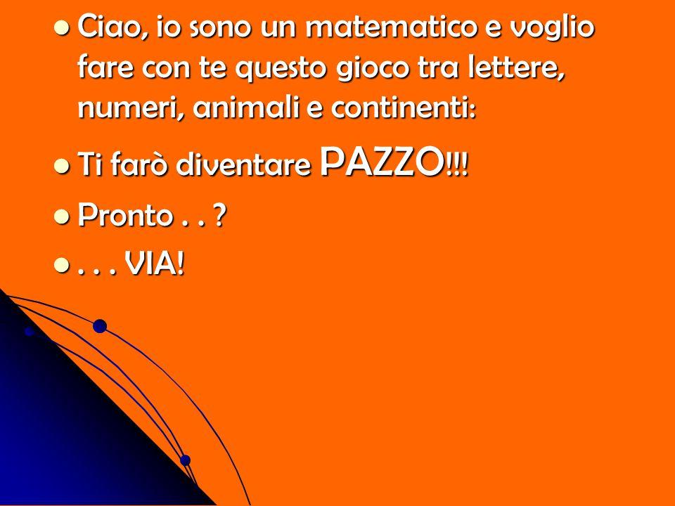 Ciao, io sono un matematico e voglio fare con te questo gioco tra lettere, numeri, animali e continenti: