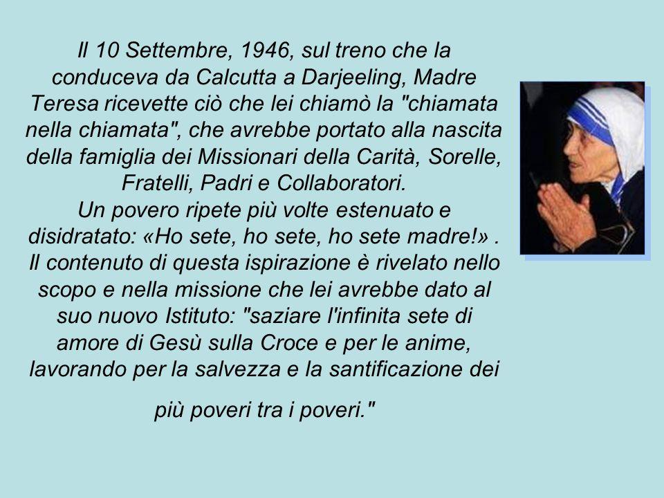 Il 10 Settembre, 1946, sul treno che la conduceva da Calcutta a Darjeeling, Madre Teresa ricevette ciò che lei chiamò la chiamata nella chiamata , che avrebbe portato alla nascita della famiglia dei Missionari della Carità, Sorelle, Fratelli, Padri e Collaboratori.