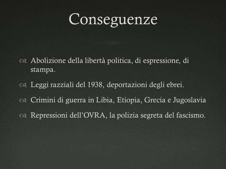 Conseguenze Abolizione della libertà politica, di espressione, di stampa. Leggi razziali del 1938, deportazioni degli ebrei.