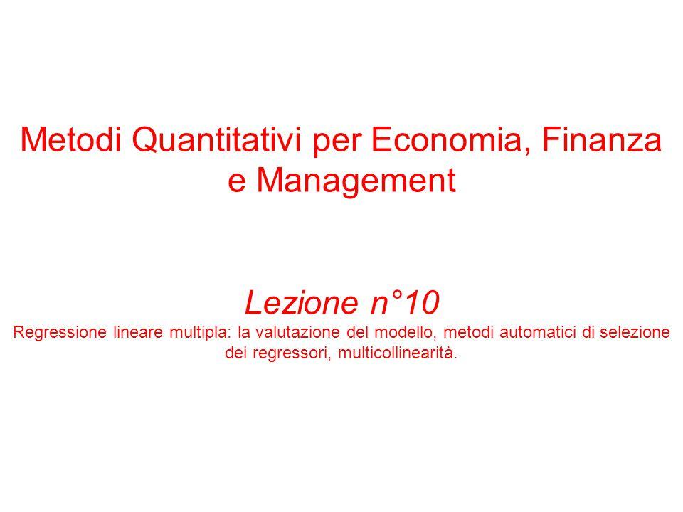 Metodi Quantitativi per Economia, Finanza e Management Lezione n°10 Regressione lineare multipla: la valutazione del modello, metodi automatici di selezione dei regressori, multicollinearità.
