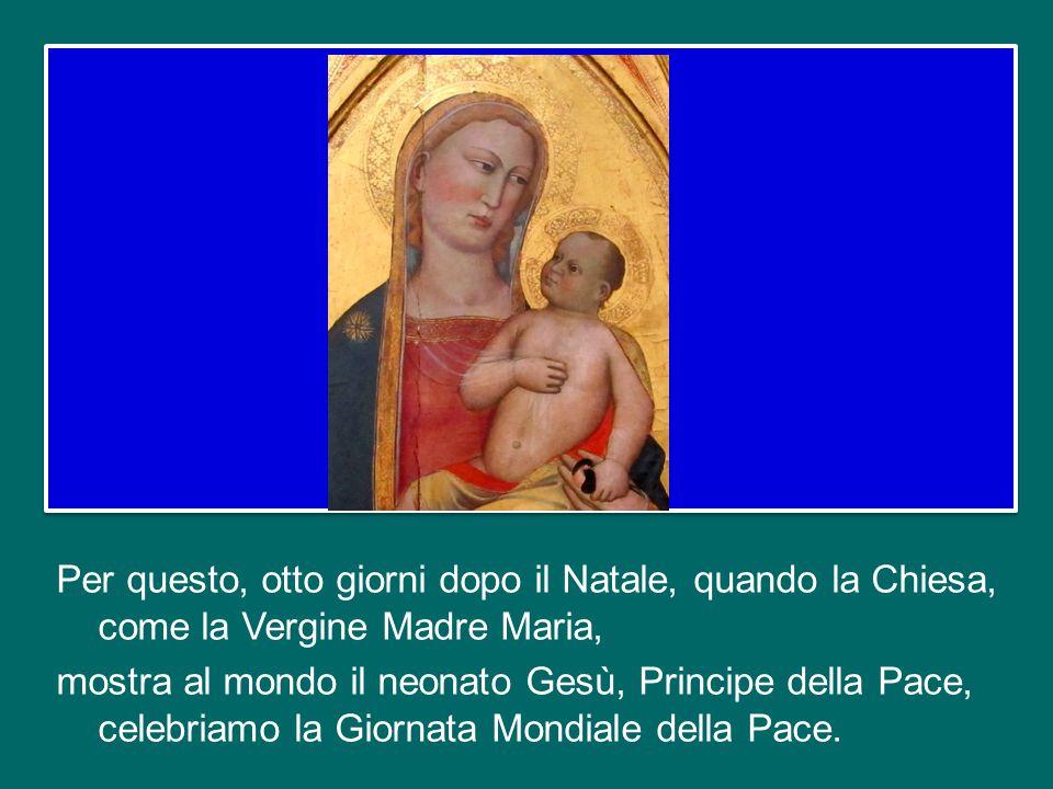 Per questo, otto giorni dopo il Natale, quando la Chiesa, come la Vergine Madre Maria, mostra al mondo il neonato Gesù, Principe della Pace, celebriamo la Giornata Mondiale della Pace.