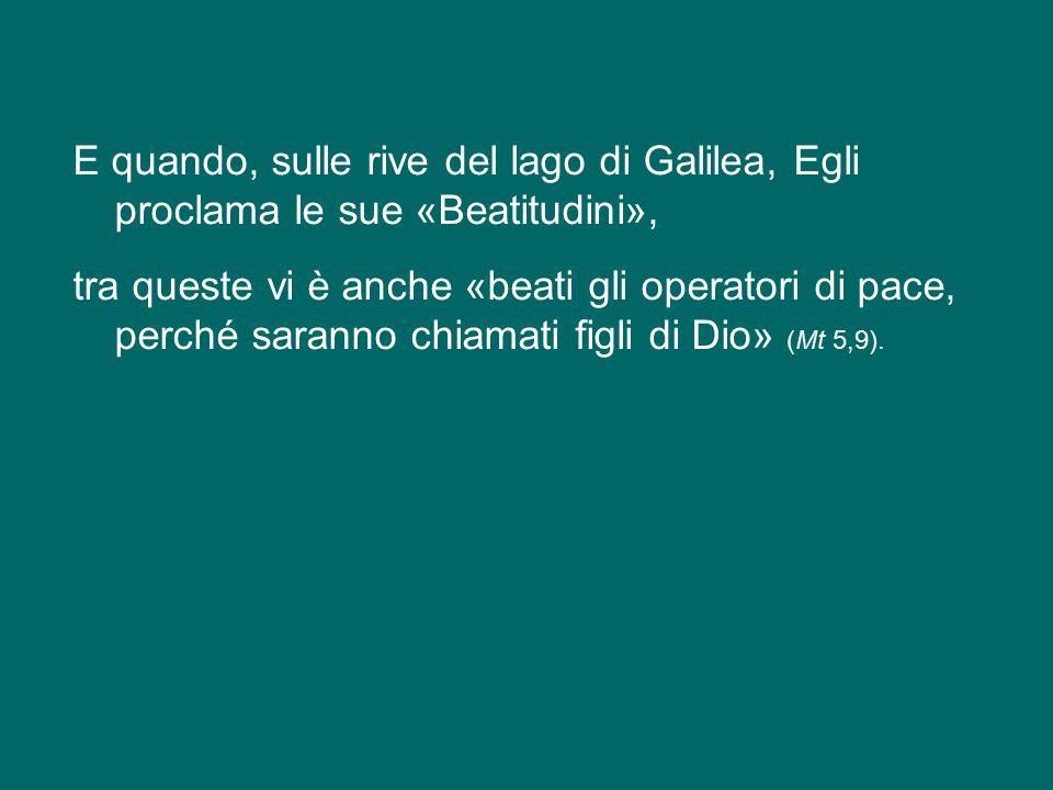 E quando, sulle rive del lago di Galilea, Egli proclama le sue «Beatitudini», tra queste vi è anche «beati gli operatori di pace, perché saranno chiamati figli di Dio» (Mt 5,9).