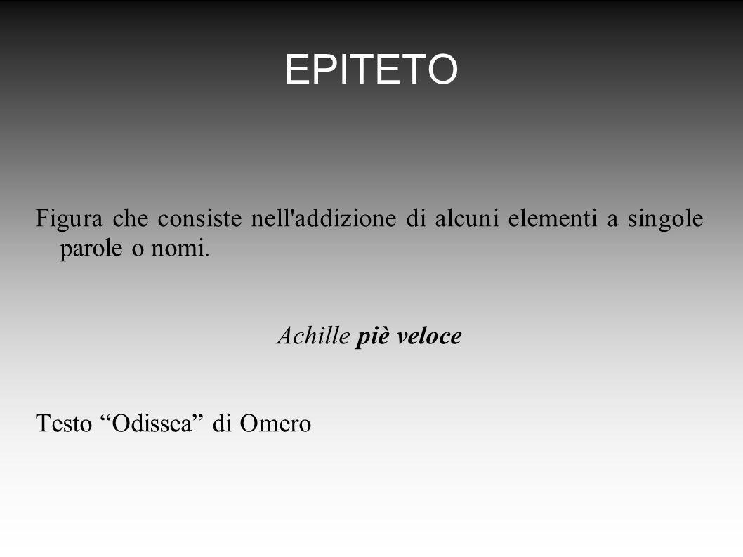 EPITETO Figura che consiste nell addizione di alcuni elementi a singole parole o nomi. Achille piè veloce.