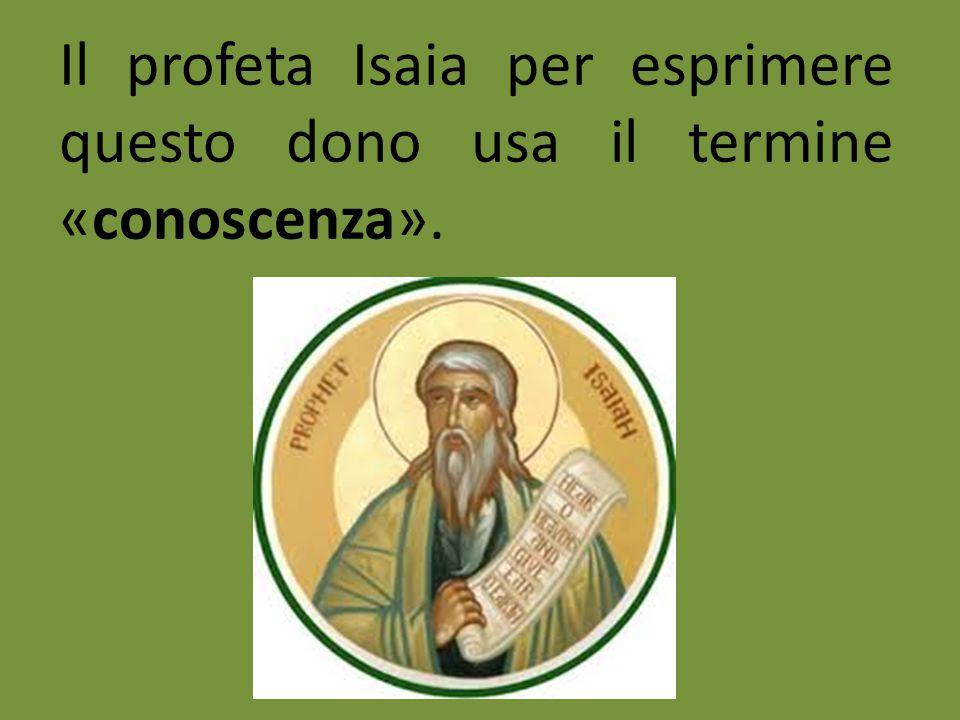 Il profeta Isaia per esprimere questo dono usa il termine «conoscenza».