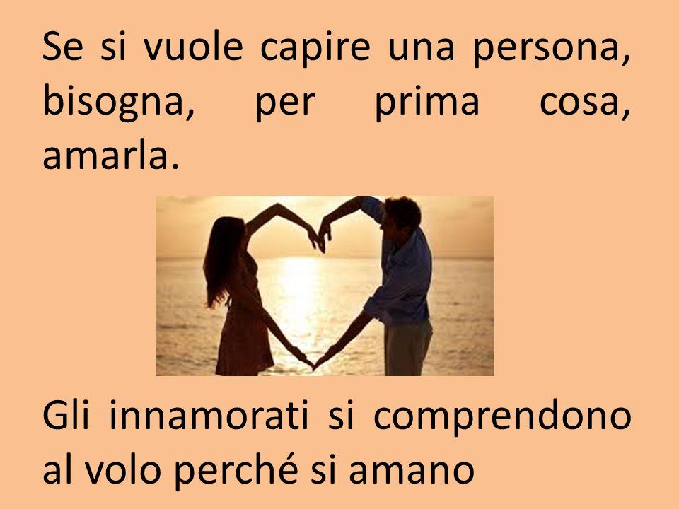 Se si vuole capire una persona, bisogna, per prima cosa, amarla.
