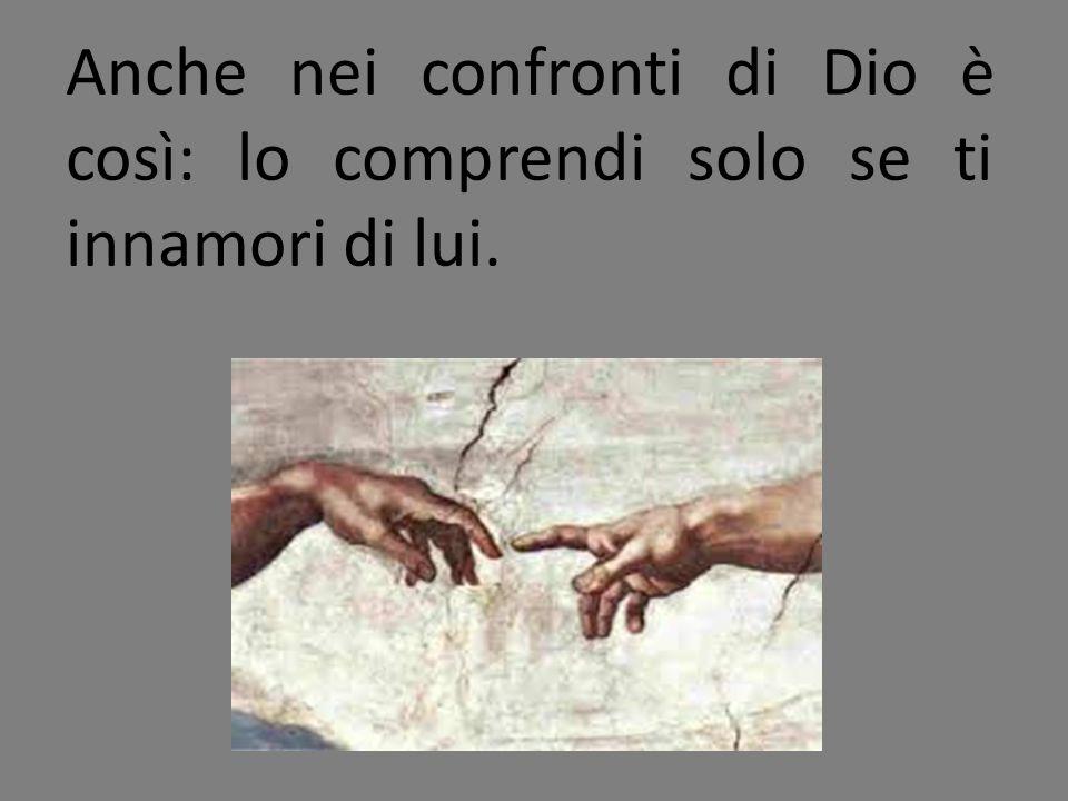 Anche nei confronti di Dio è così: lo comprendi solo se ti innamori di lui.