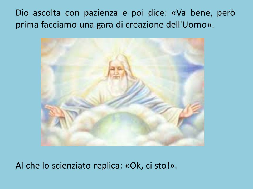 Dio ascolta con pazienza e poi dice: «Va bene, però prima facciamo una gara di creazione dell Uomo».