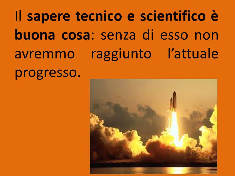 Il sapere tecnico e scientifico è buona cosa: senza di esso non avremmo raggiunto l'attuale progresso.