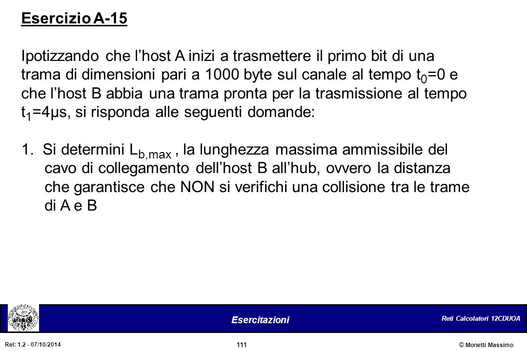 Esercizio A-15 Ipotizzando che l'host A inizi a trasmettere il primo bit di una. trama di dimensioni pari a 1000 byte sul canale al tempo t0=0 e.