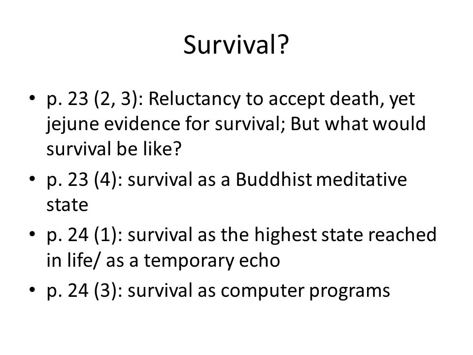 Survival p. 23 (2, 3): Reluctancy to accept death, yet jejune evidence for survival; But what would survival be like