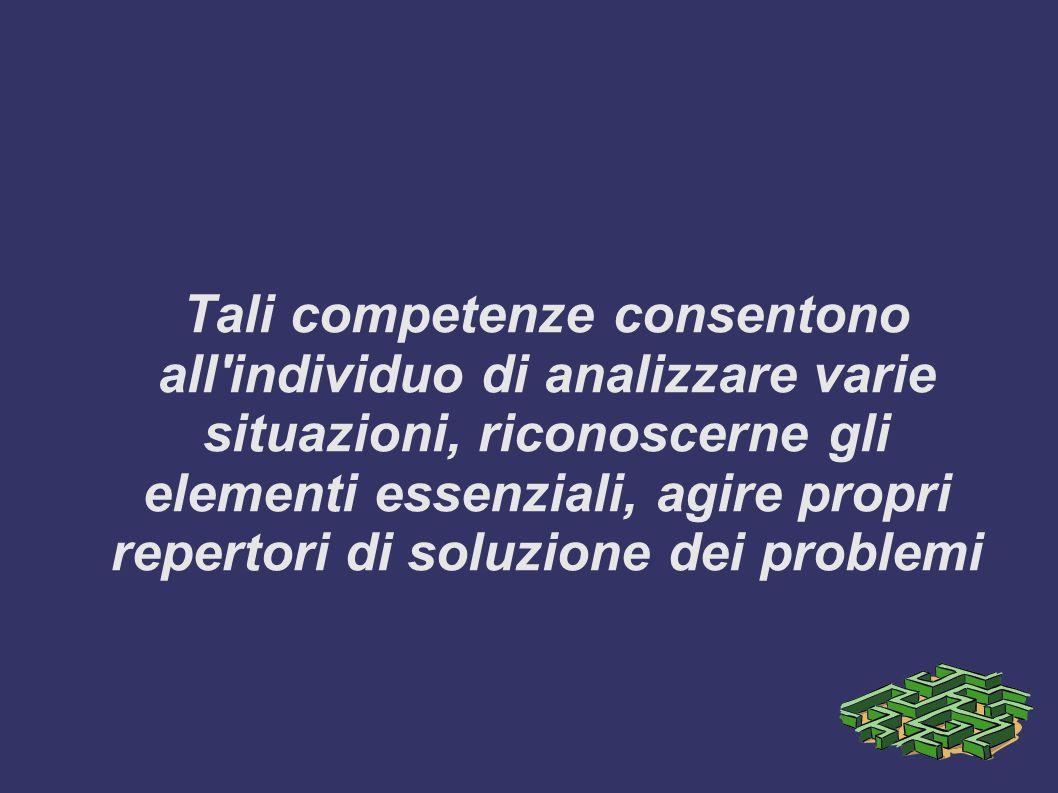 Tali competenze consentono all individuo di analizzare varie situazioni, riconoscerne gli elementi essenziali, agire propri repertori di soluzione dei problemi