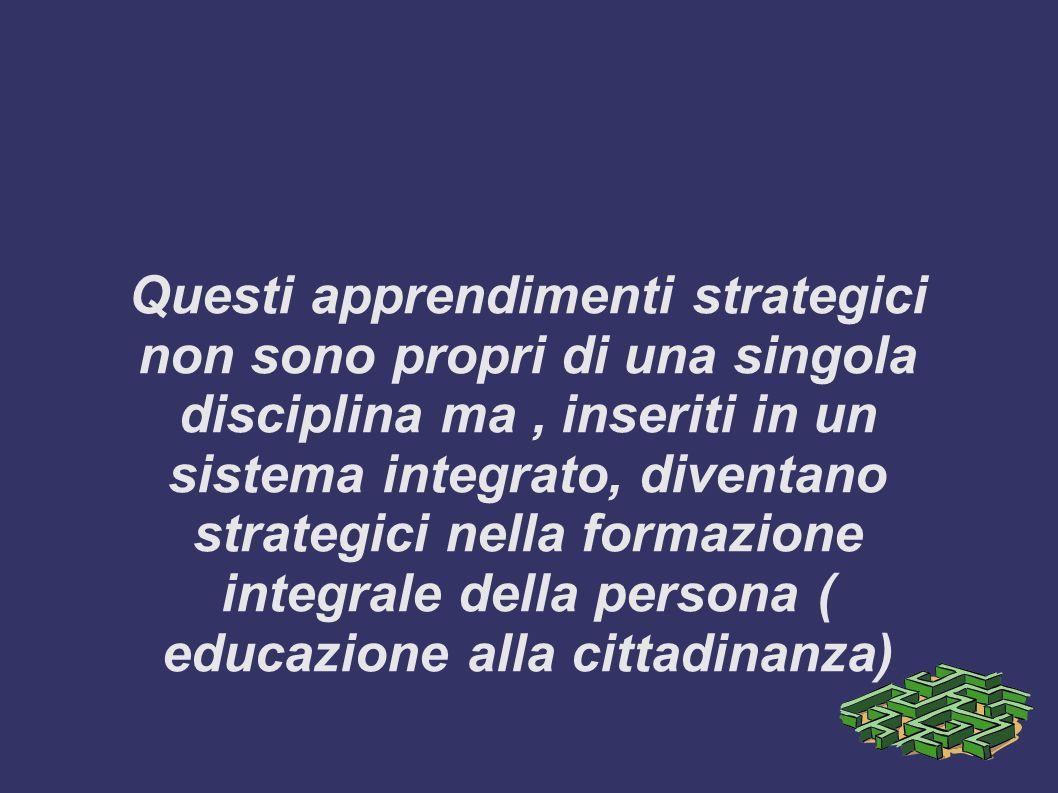 Questi apprendimenti strategici non sono propri di una singola disciplina ma , inseriti in un sistema integrato, diventano strategici nella formazione integrale della persona ( educazione alla cittadinanza)