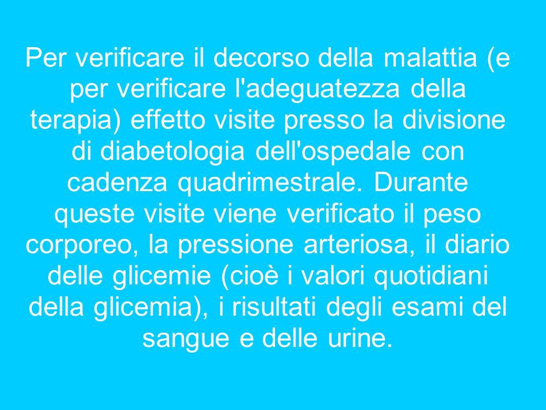 Per verificare il decorso della malattia (e per verificare l adeguatezza della terapia) effetto visite presso la divisione di diabetologia dell ospedale con cadenza quadrimestrale.