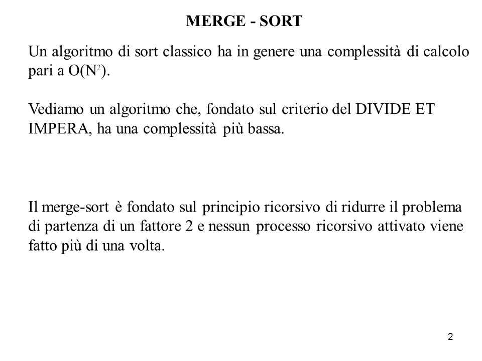 MERGE - SORT Un algoritmo di sort classico ha in genere una complessità di calcolo pari a O(N2).
