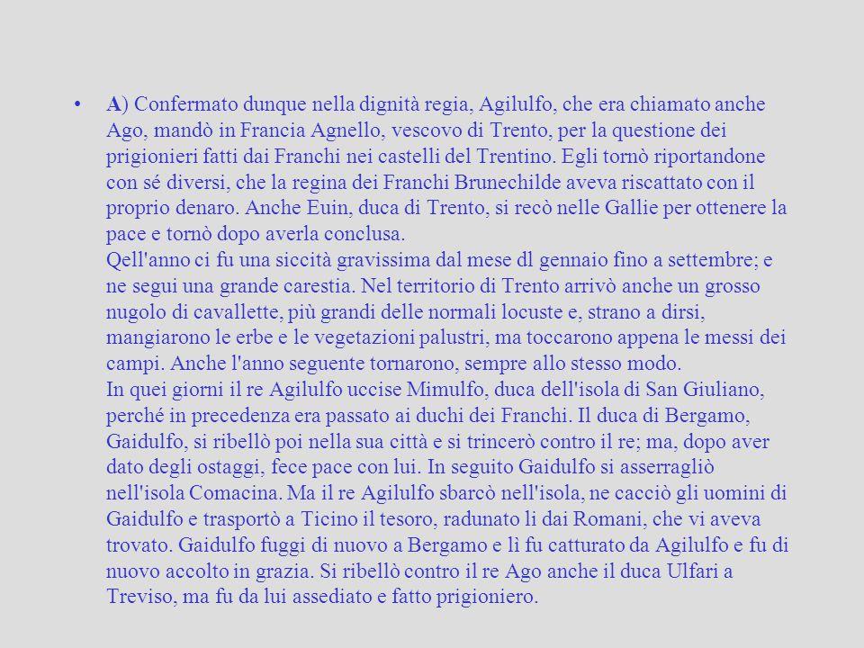 A) Confermato dunque nella dignità regia, Agilulfo, che era chiamato anche Ago, mandò in Francia Agnello, vescovo di Trento, per la questione dei prigionieri fatti dai Franchi nei castelli del Trentino.