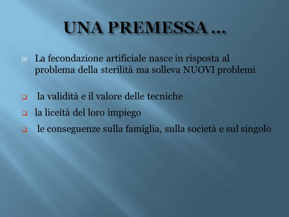 UNA PREMESSA … La fecondazione artificiale nasce in risposta al problema della sterilità ma solleva NUOVI problemi.