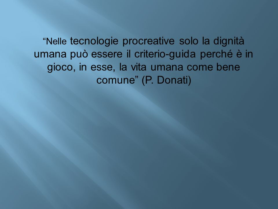 Nelle tecnologie procreative solo la dignità umana può essere il criterio-guida perché è in gioco, in esse, la vita umana come bene comune (P.