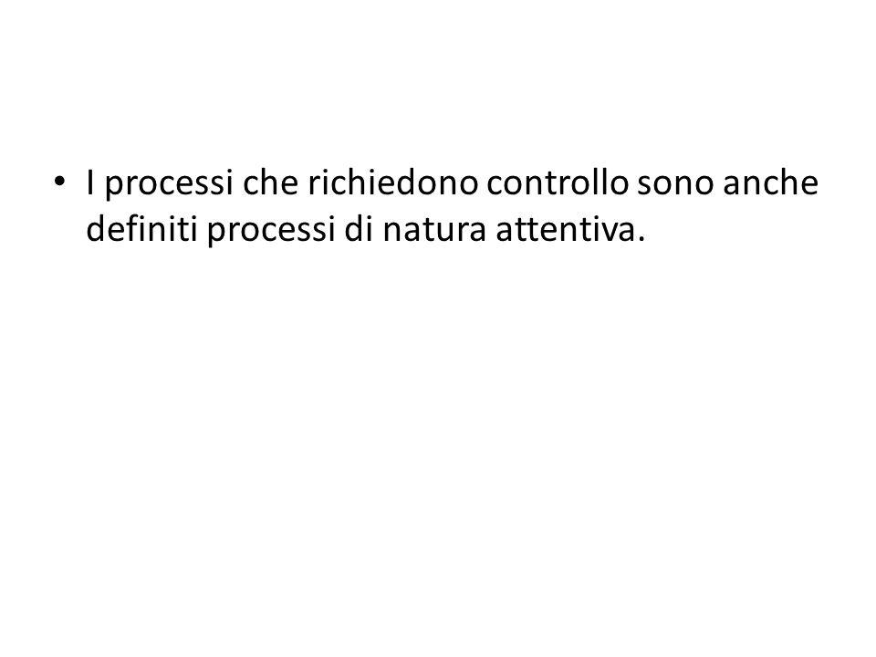 I processi che richiedono controllo sono anche definiti processi di natura attentiva.