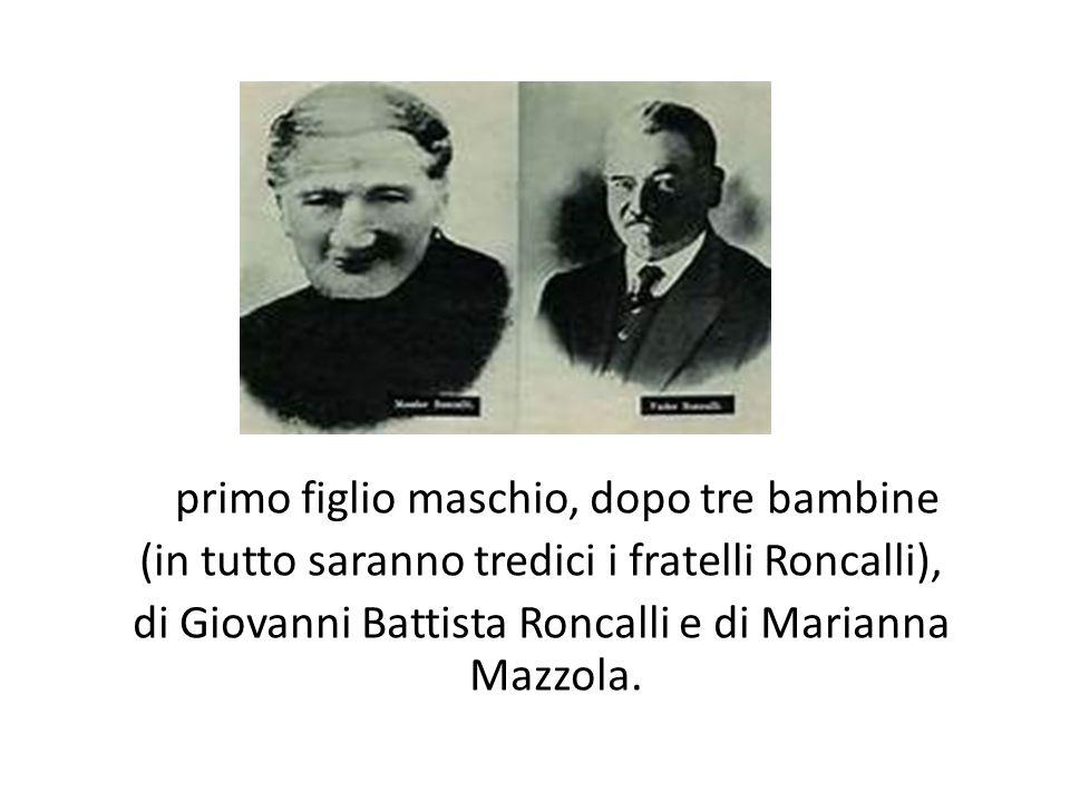 primo figlio maschio, dopo tre bambine (in tutto saranno tredici i fratelli Roncalli), di Giovanni Battista Roncalli e di Marianna Mazzola.