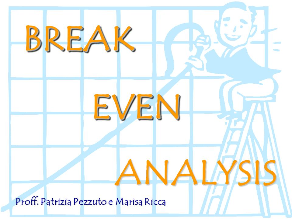 BREAK EVEN ANALYSIS Proff. Patrizia Pezzuto e Marisa Ricca