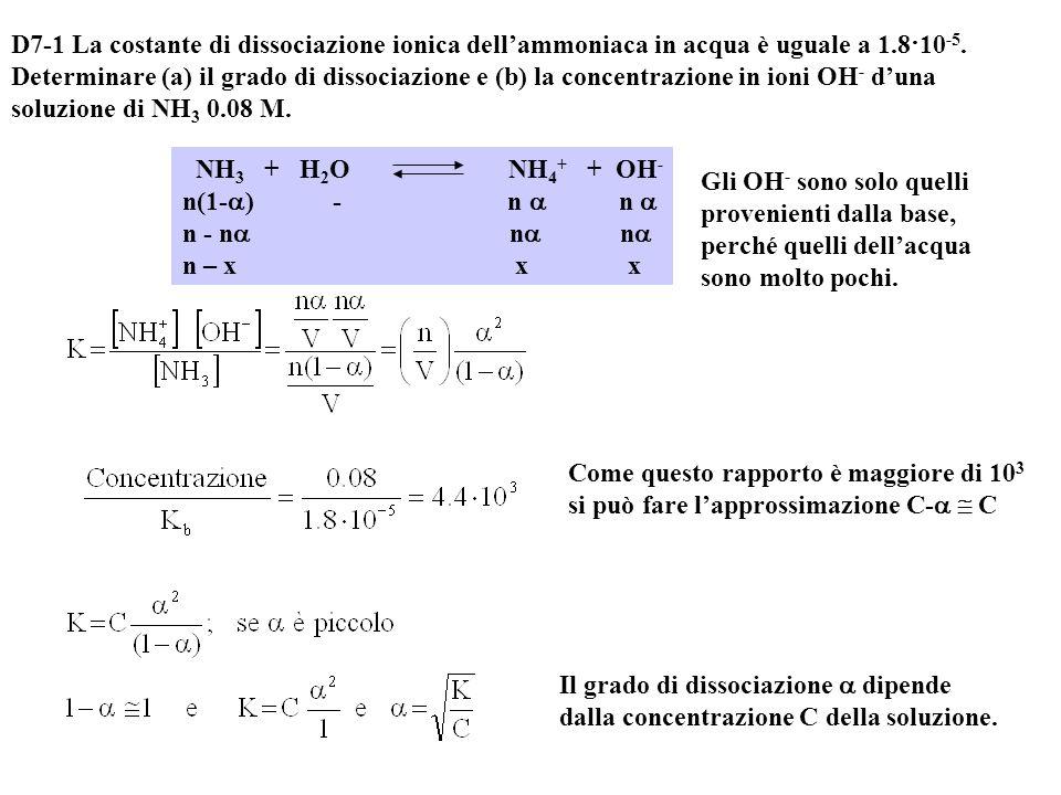 D7-1 La costante di dissociazione ionica dell'ammoniaca in acqua è uguale a 1.8·10-5. Determinare (a) il grado di dissociazione e (b) la concentrazione in ioni OH- d'una soluzione di NH3 0.08 M.