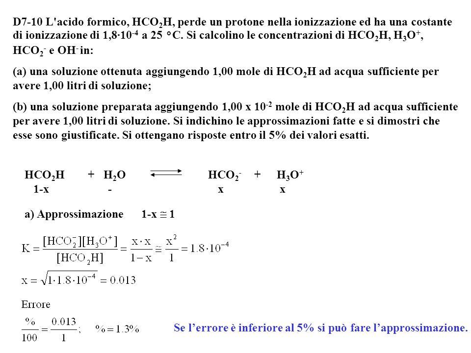 D7-10 L acido formico, HCO2H, perde un protone nella ionizzazione ed ha una costante di ionizzazione di 1,8·10-4 a 25 °C. Si calcolino le concentrazioni di HCO2H, H3O+, HCO2- e OH- in: