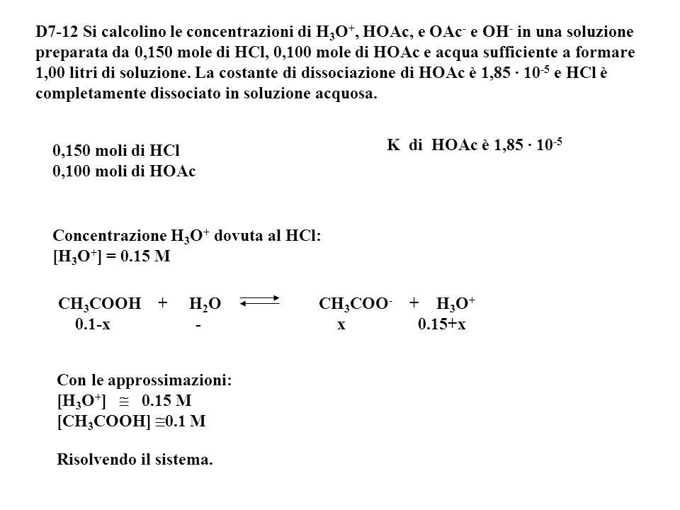 D7-12 Si calcolino le concentrazioni di H3O+, HOAc, e OAc- e OH- in una soluzione preparata da 0,150 mole di HCl, 0,100 mole di HOAc e acqua sufficiente a formare 1,00 litri di soluzione. La costante di dissociazione di HOAc è 1,85 · 10-5 e HCl è completamente dissociato in soluzione acquosa.