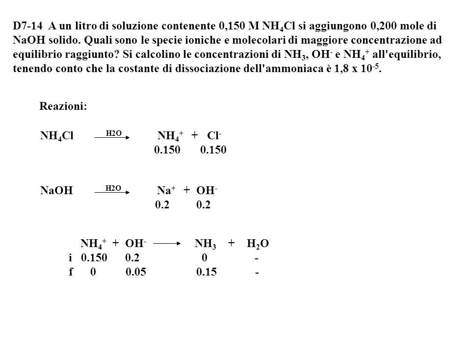 D7-14 A un litro di soluzione contenente 0,150 M NH4Cl si aggiungono 0,200 mole di NaOH solido. Quali sono le specie ioniche e molecolari di maggiore concentrazione ad equilibrio raggiunto Si calcolino le concentrazioni di NH3, OH- e NH4+ all equilibrio, tenendo conto che la costante di dissociazione dell ammoniaca è 1,8 x 10-5.
