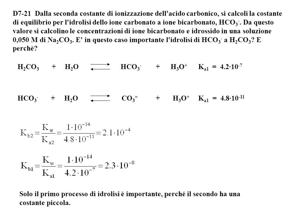 D7-21 Dalla seconda costante di ionizzazione dell acido carbonico, si calcoli la costante di equilibrio per l idrolisi dello ione carbonato a ione bicarbonato, HCO3-. Da questo valore si calcolino le concentrazioni di ione bicarbonato e idrossido in una soluzione 0,050 M di Na2CO3. E in questo caso importante l idrolisi di HCO3- a H2CO3 E perchè