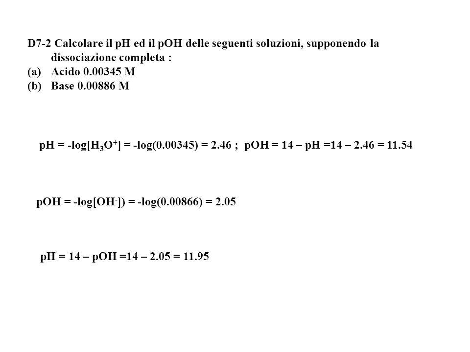 D7-2 Calcolare il pH ed il pOH delle seguenti soluzioni, supponendo la dissociazione completa :