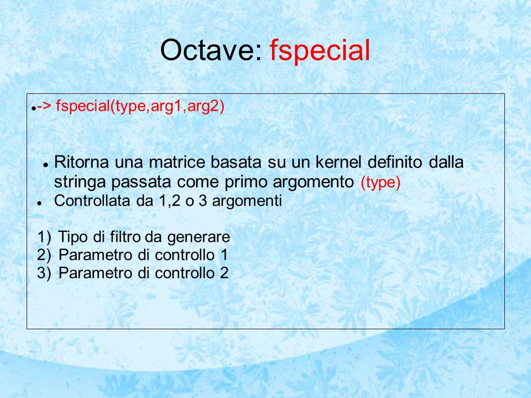 Octave: fspecial -> fspecial(type,arg1,arg2) Ritorna una matrice basata su un kernel definito dalla stringa passata come primo argomento (type)