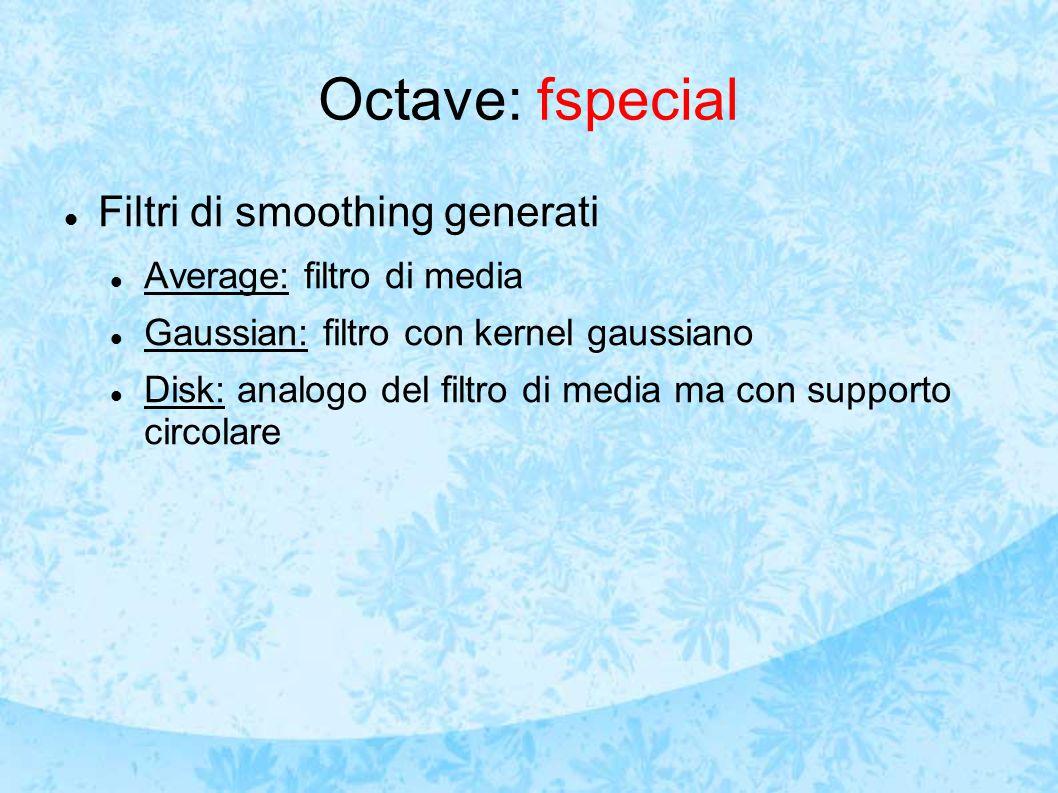 Octave: fspecial Filtri di smoothing generati Average: filtro di media