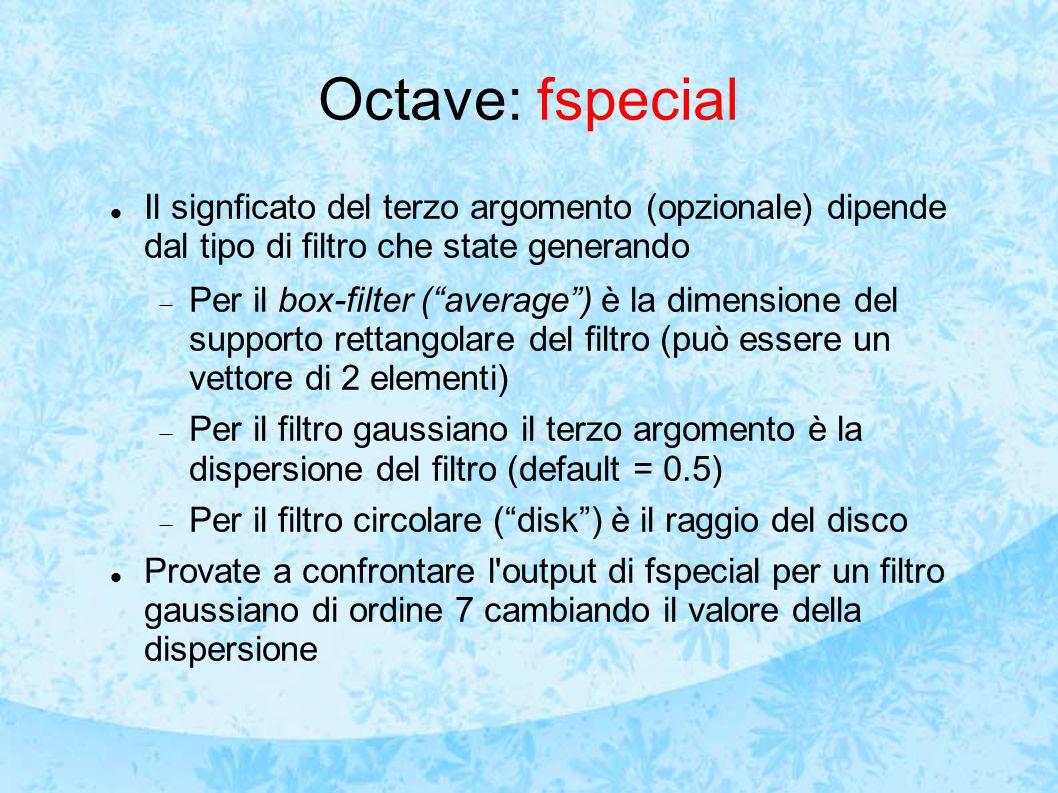 Octave: fspecial Il signficato del terzo argomento (opzionale) dipende dal tipo di filtro che state generando.