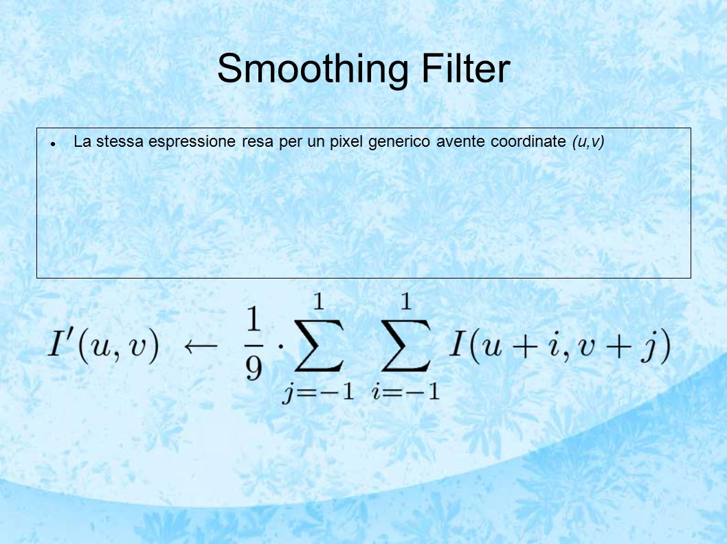 Smoothing Filter La stessa espressione resa per un pixel generico avente coordinate (u,v)
