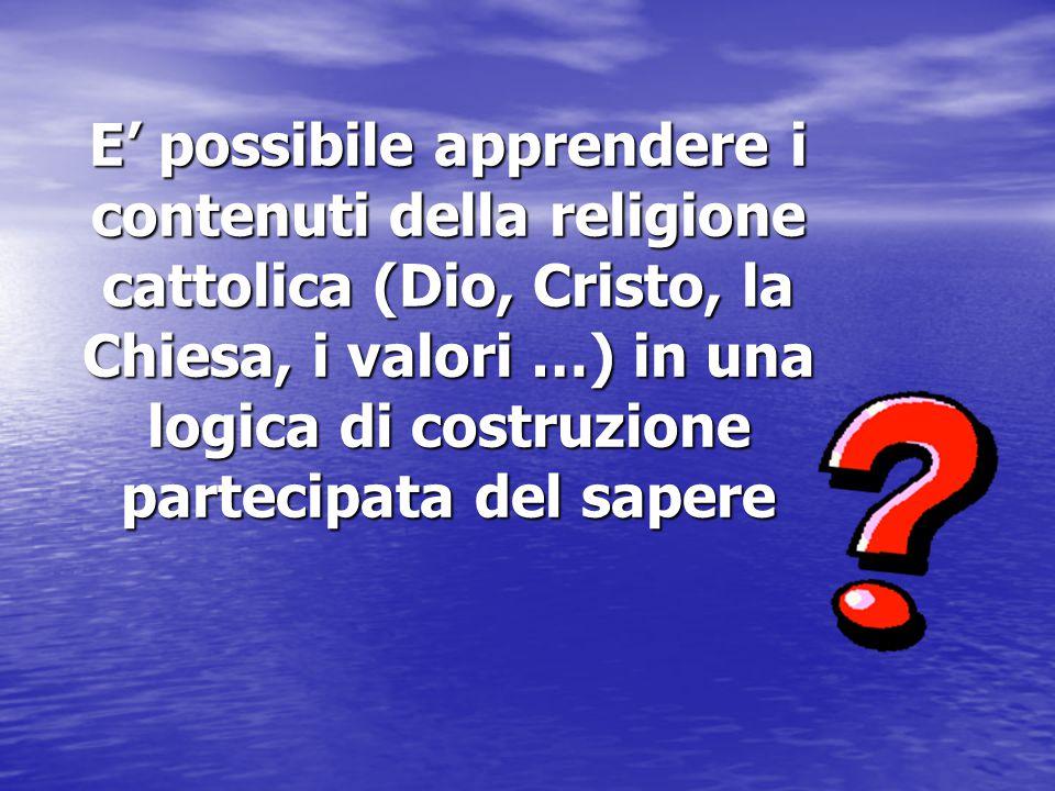 E' possibile apprendere i contenuti della religione cattolica (Dio, Cristo, la Chiesa, i valori …) in una logica di costruzione partecipata del sapere