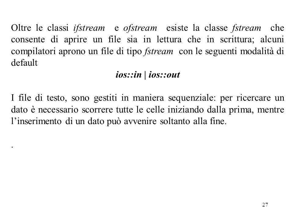 Oltre le classi ifstream e ofstream esiste la classe fstream che consente di aprire un file sia in lettura che in scrittura; alcuni compilatori aprono un file di tipo fstream con le seguenti modalità di default
