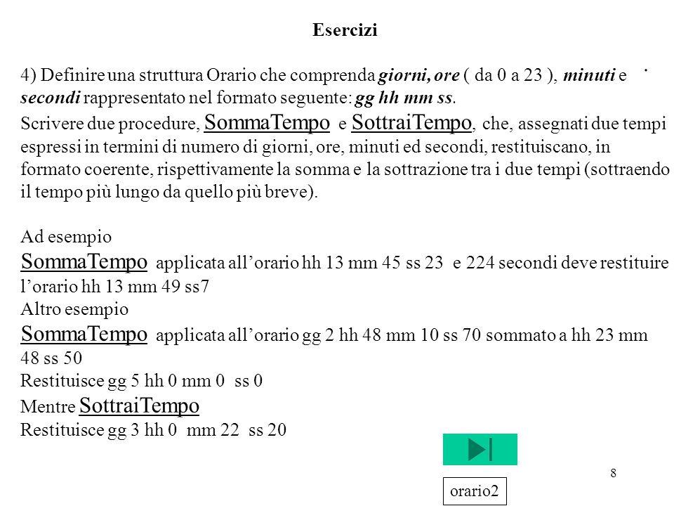 Esercizi 4) Definire una struttura Orario che comprenda giorni, ore ( da 0 a 23 ), minuti e secondi rappresentato nel formato seguente: gg hh mm ss.