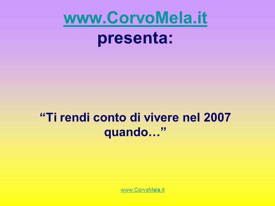 www.CorvoMela.it presenta: Ti rendi conto di vivere nel 2007 quando…