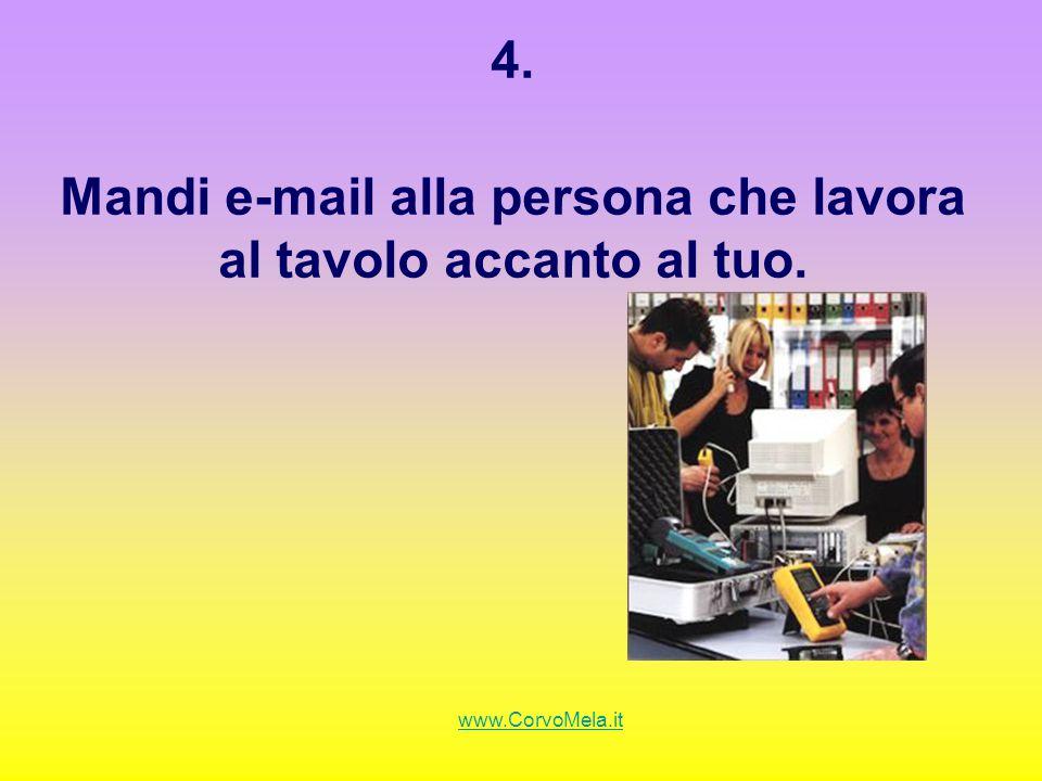 4. Mandi e-mail alla persona che lavora al tavolo accanto al tuo.