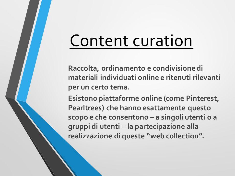Content curation Raccolta, ordinamento e condivisione di materiali individuati online e ritenuti rilevanti per un certo tema.