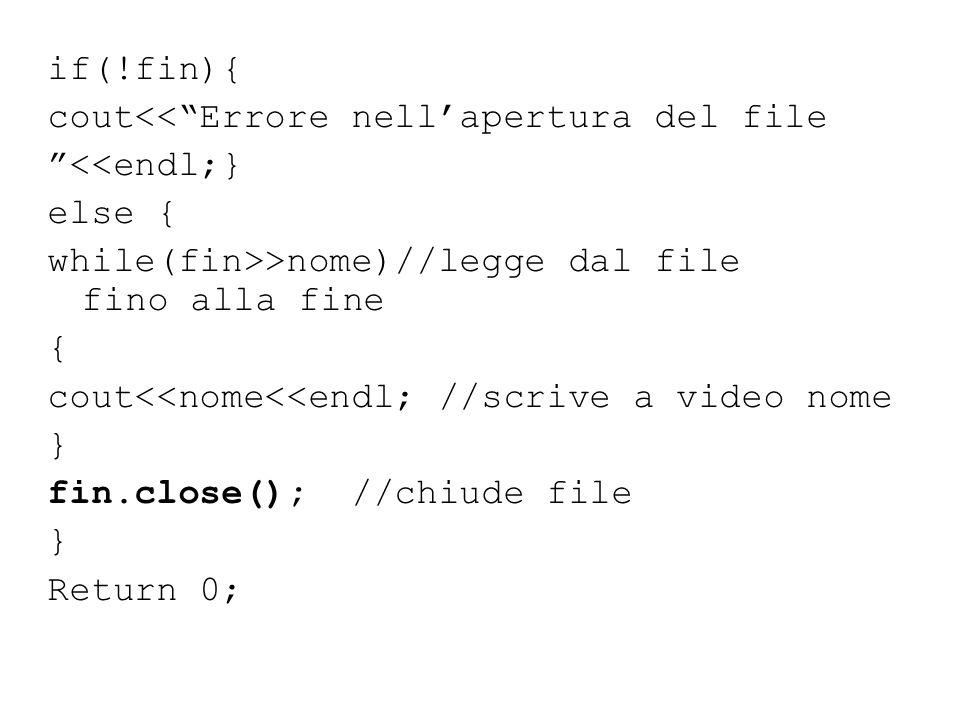 if(!fin){ cout<< Errore nell'apertura del file <<endl;} else { while(fin>>nome)//legge dal file fino alla fine { cout<<nome<<endl; //scrive a video nome } fin.close(); //chiude file Return 0;
